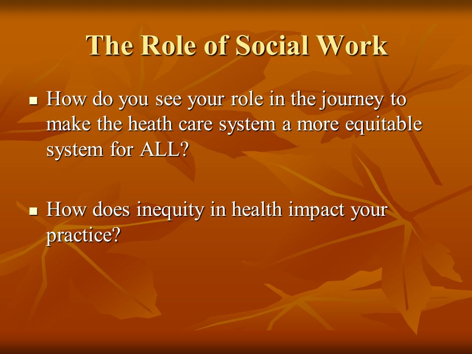 The Role of Social Work How do you see your role in the journey to make the heath care system a more equitable system for ALL.