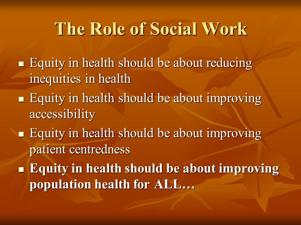 The Role of Social Work Equity in health should be about reducing inequities in health Equity in health should be about reducing inequities in health Equity in health should be about improving accessibility Equity in health should be about improving accessibility Equity in health should be about improving patient centredness Equity in health should be about improving patient centredness Equity in health should be about improving population health for ALL… Equity in health should be about improving population health for ALL…