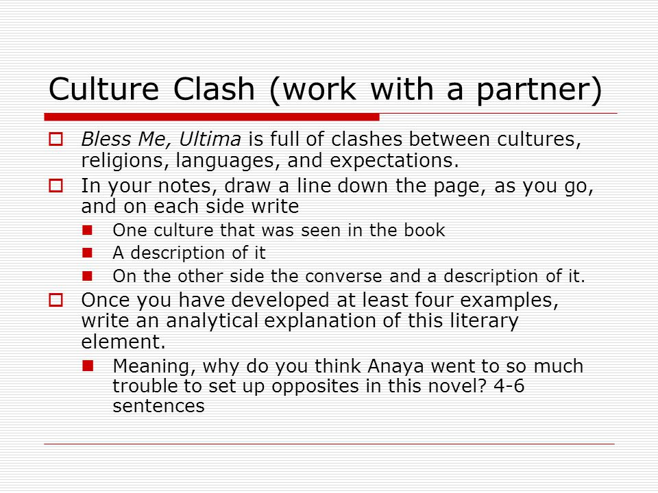 Culture Clash (work with a partner)  Bless Me, Ultima is full of clashes between cultures, religions, languages, and expectations.  In your notes, d