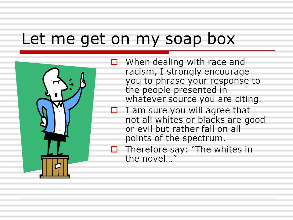 Let me get on my soap box  When dealing with race and racism, I strongly encourage you to phrase your response to the people presented in whatever so