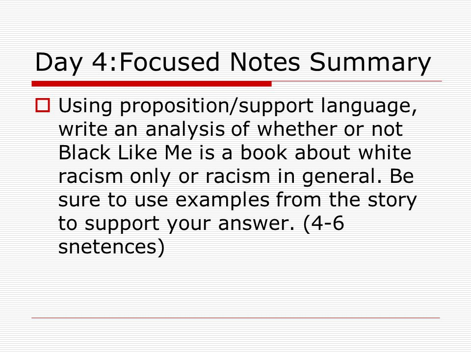 Day 4:Focused Notes Summary  Using proposition/support language, write an analysis of whether or not Black Like Me is a book about white racism only