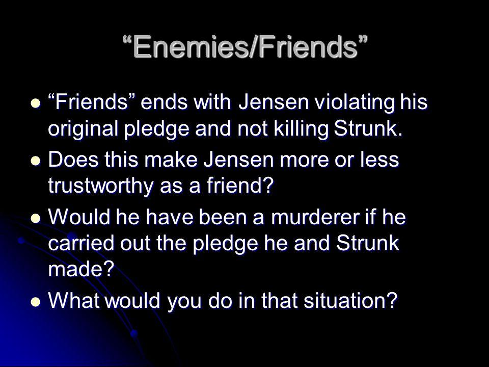 """Enemies/Friends"" ""Friends"" ends with Jensen violating his original pledge and not killing Strunk. ""Friends"" ends with Jensen violating his original p"