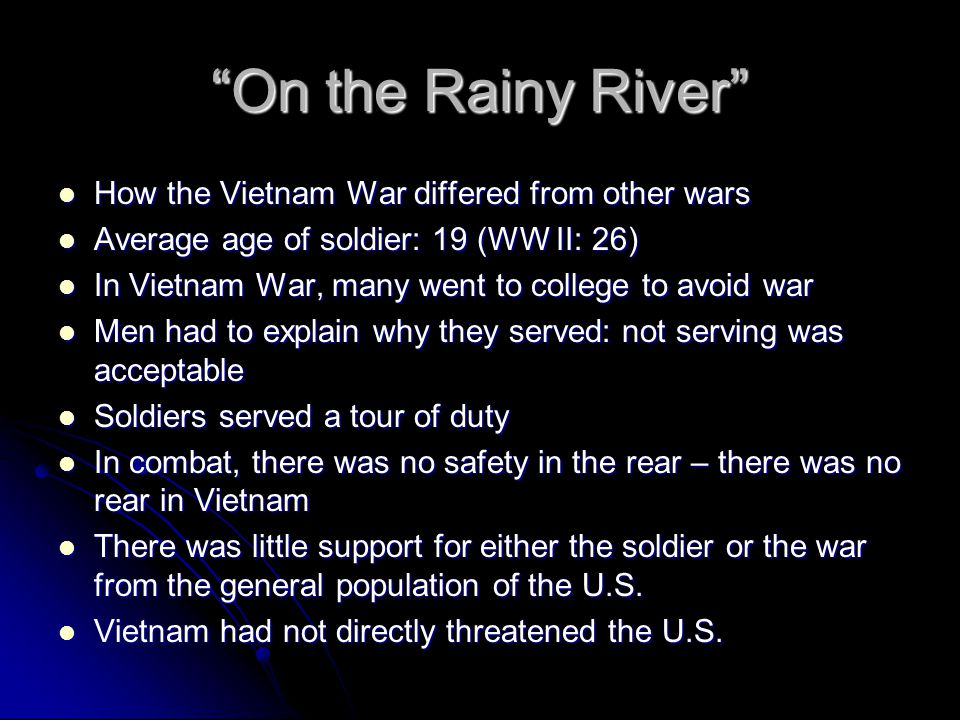 On the Rainy River The war was fought in a country whose history, culture, religions, and values were quite different from ours The war was fought in a country whose history, culture, religions, and values were quite different from ours The war's goal was unclear: There was never a clear indication that America would do whatever was necessary to win The war's goal was unclear: There was never a clear indication that America would do whatever was necessary to win The officers in charge were often inexperienced and/or inconsistent.
