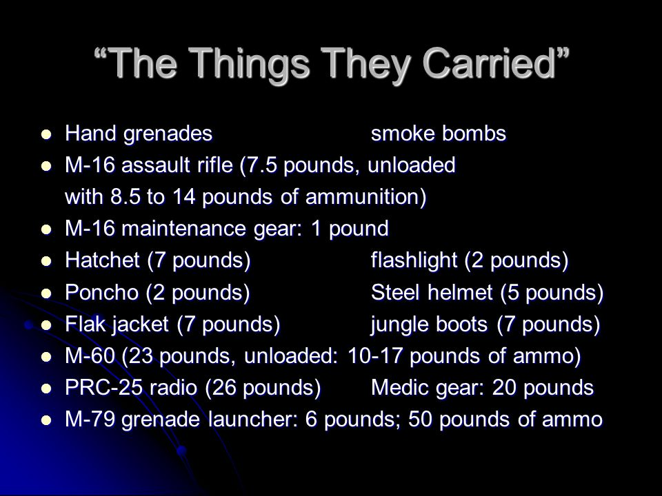 The Things They Carried C-rations: 2 lbs P-38 can openers C-rations: 2 lbs P-38 can openers Pocket knife: 1 lbHeat tabs Pocket knife: 1 lbHeat tabs WatchDog tags WatchDog tags Insect repellentGum/candy Insect repellentGum/candy Cigarettes/lighterssalt tablets Cigarettes/lighterssalt tablets Iodine tabletsKool-Aid packets Iodine tabletsKool-Aid packets Sterno/matchesSewing kits Sterno/matchesSewing kits 2 or 3 canteens of water 2 or 3 canteens of water Total: 15 to 20 pounds, depending on the man Total: 15 to 20 pounds, depending on the man