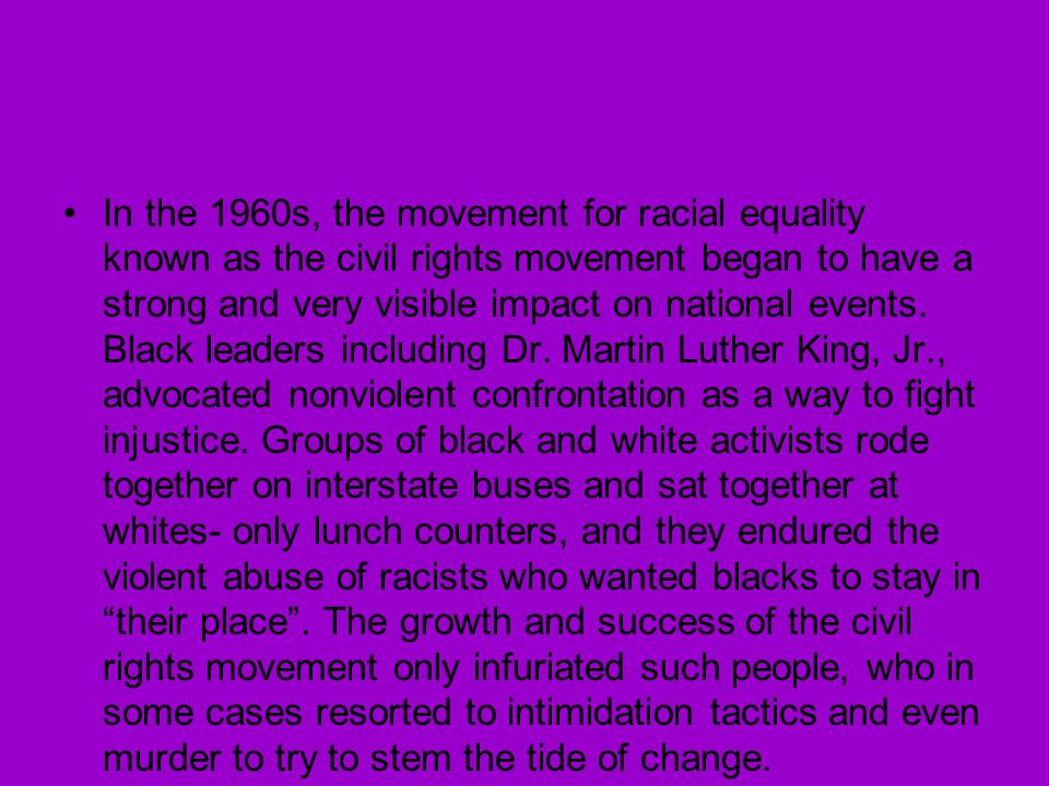 In the 1960s, the movement for racial equality known as the civil rights movement began to have a strong and very visible impact on national events.