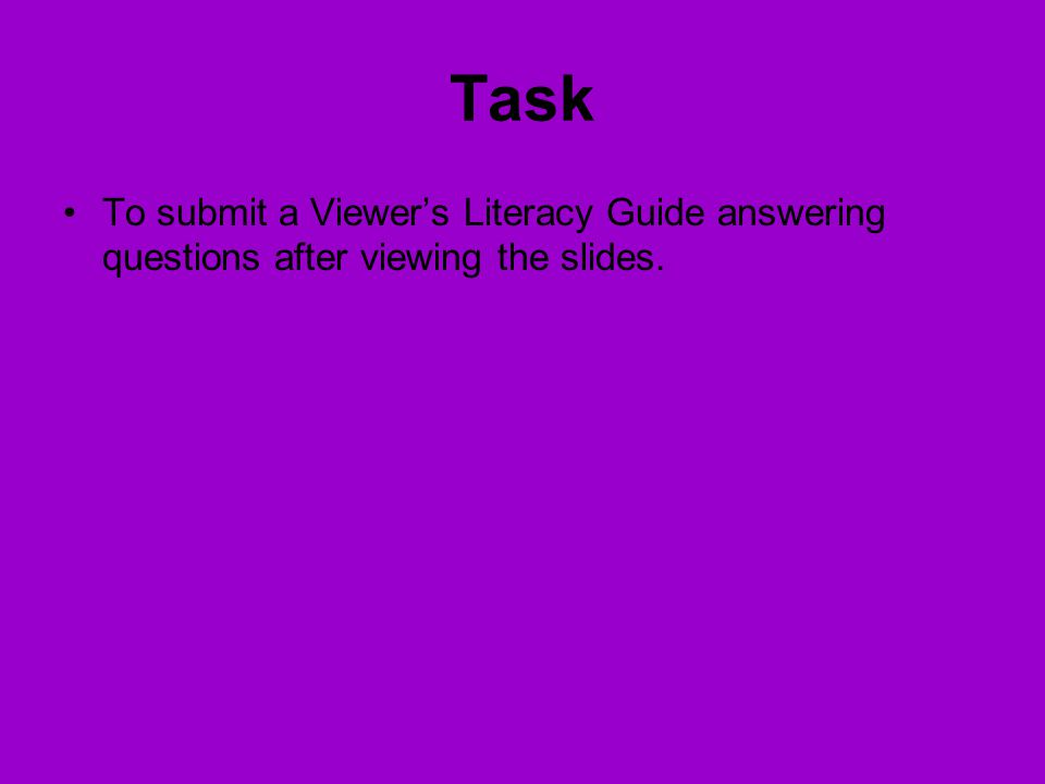 Task To submit a Viewer's Literacy Guide answering questions after viewing the slides.