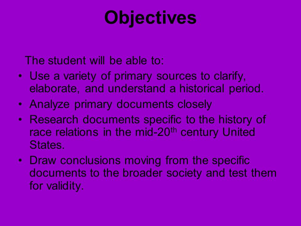 Objectives The student will be able to: Use a variety of primary sources to clarify, elaborate, and understand a historical period.