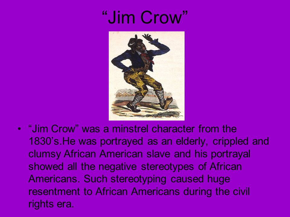 Jim Crow Jim Crow was a minstrel character from the 1830's.He was portrayed as an elderly, crippled and clumsy African American slave and his portrayal showed all the negative stereotypes of African Americans.