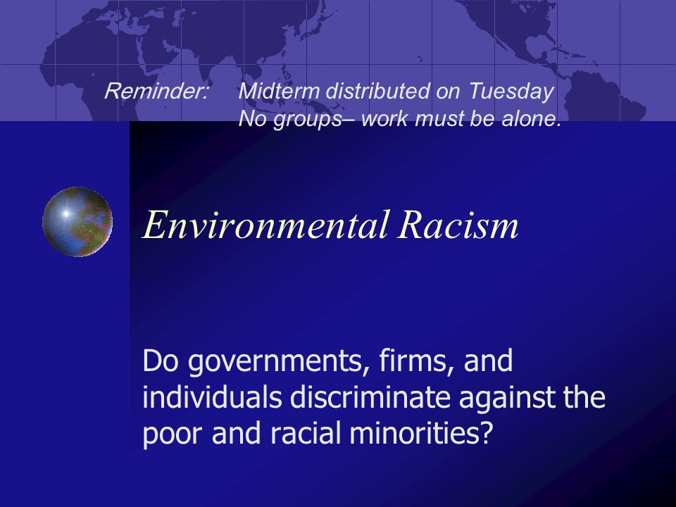 Environmental Racism Do governments, firms, and individuals discriminate against the poor and racial minorities.