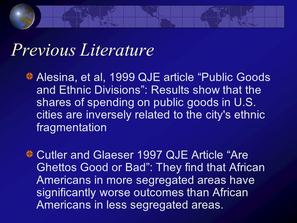 Previous Literature Alesina, et al, 1999 QJE article Public Goods and Ethnic Divisions : Results show that the shares of spending on public goods in U.S.