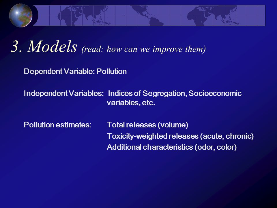 3. Models (read: how can we improve them) Dependent Variable: Pollution Independent Variables: Indices of Segregation, Socioeconomic variables, etc. P