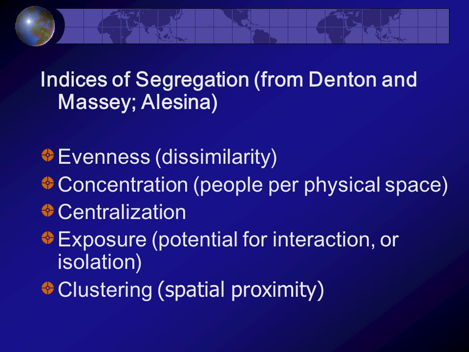 Indices of Segregation (from Denton and Massey; Alesina) Evenness (dissimilarity) Concentration (people per physical space) Centralization Exposure (potential for interaction, or isolation) Clustering (spatial proximity)