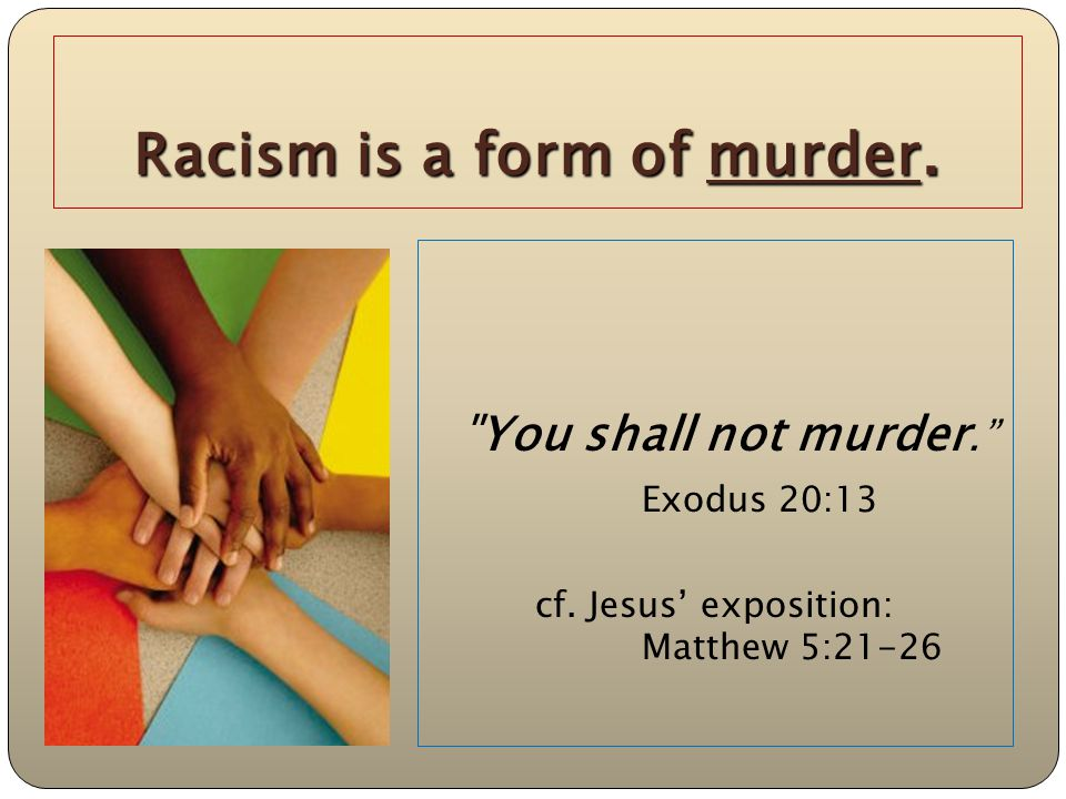 Racism is a form of murder. You shall not murder. Exodus 20:13 cf.