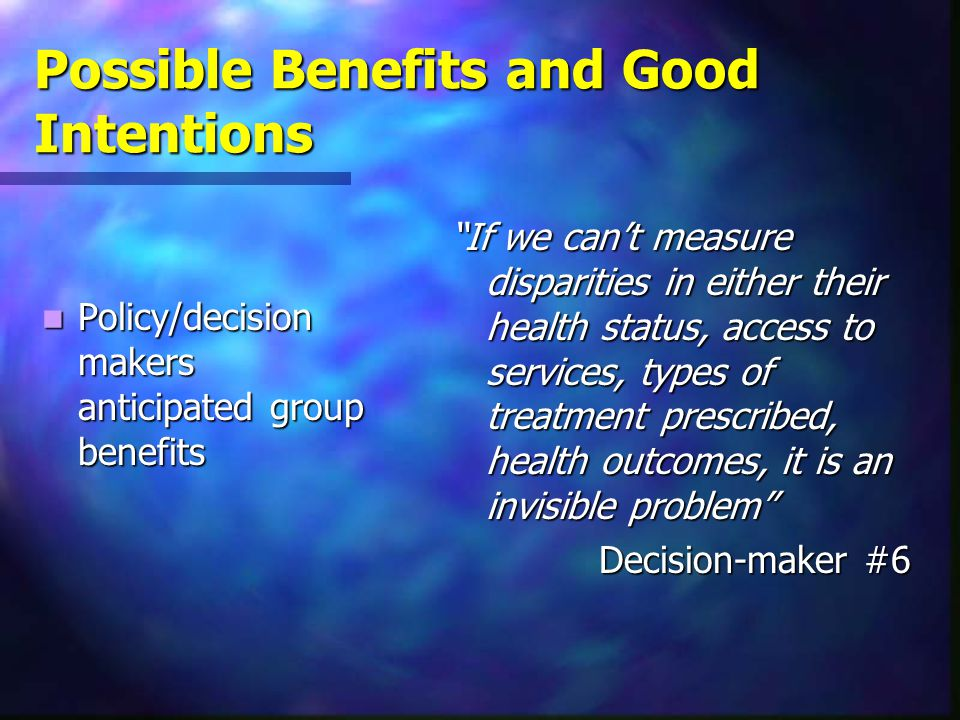 Possible Benefits and Good Intentions Policy/decision makers anticipated group benefits Policy/decision makers anticipated group benefits If we can't measure disparities in either their health status, access to services, types of treatment prescribed, health outcomes, it is an invisible problem Decision-maker #6