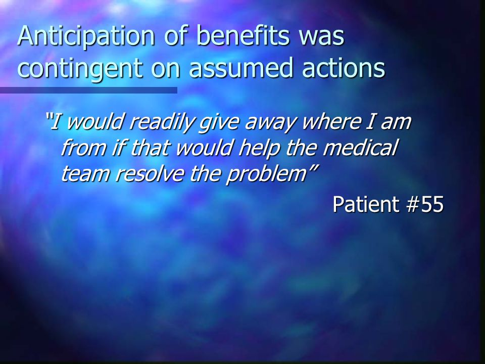 Anticipation of benefits was contingent on assumed actions I would readily give away where I am from if that would help the medical team resolve the problem Patient #55