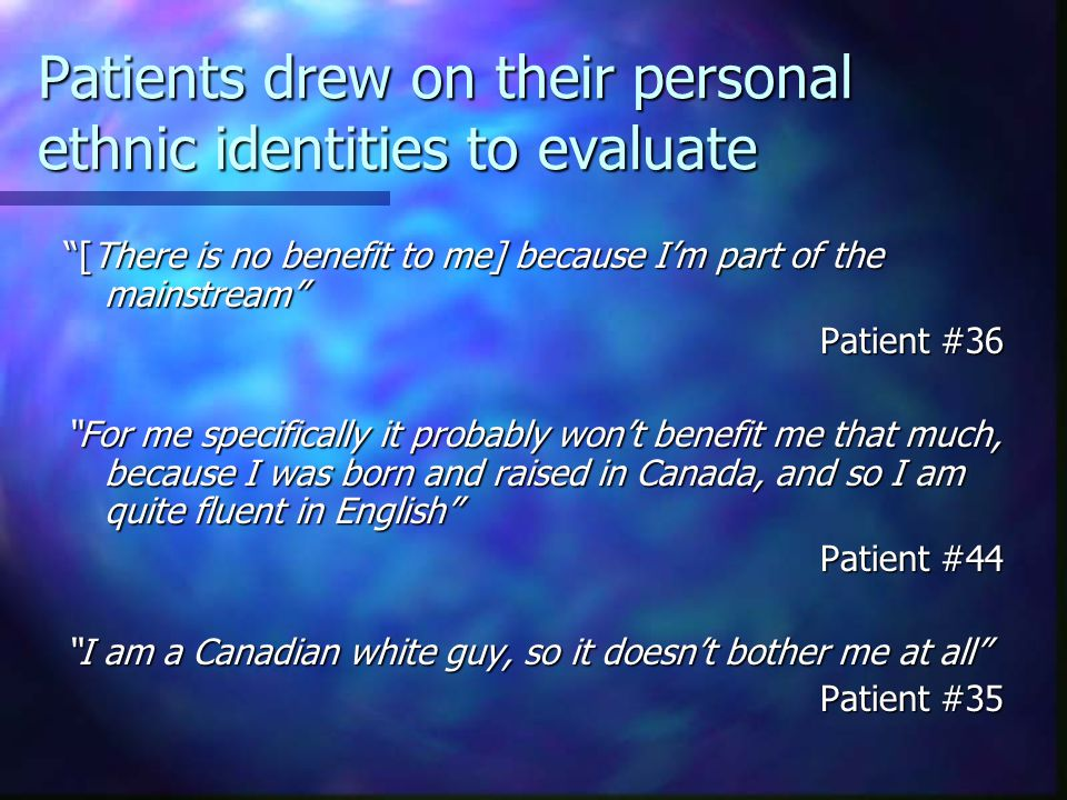 Patients drew on their personal ethnic identities to evaluate [There is no benefit to me] because I'm part of the mainstream Patient #36 For me specifically it probably won't benefit me that much, because I was born and raised in Canada, and so I am quite fluent in English Patient #44 I am a Canadian white guy, so it doesn't bother me at all Patient #35