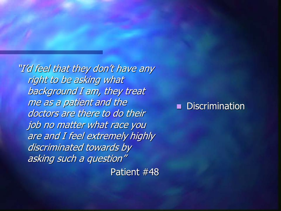 I'd feel that they don't have any right to be asking what background I am, they treat me as a patient and the doctors are there to do their job no matter what race you are and I feel extremely highly discriminated towards by asking such a question Patient #48 Discrimination