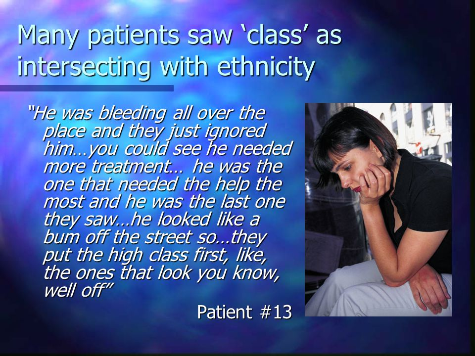 Many patients saw 'class' as intersecting with ethnicity He was bleeding all over the place and they just ignored him…you could see he needed more treatment… he was the one that needed the help the most and he was the last one they saw…he looked like a bum off the street so…they put the high class first, like, the ones that look you know, well off Patient #13