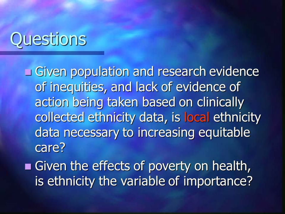 Questions Given population and research evidence of inequities, and lack of evidence of action being taken based on clinically collected ethnicity dat