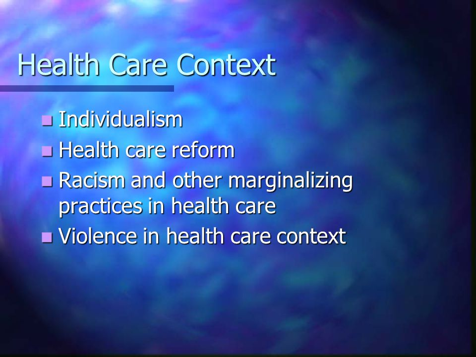 Health Care Context Individualism Individualism Health care reform Health care reform Racism and other marginalizing practices in health care Racism and other marginalizing practices in health care Violence in health care context Violence in health care context