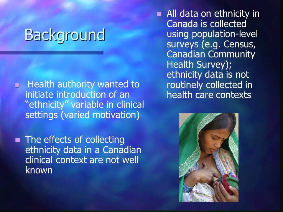 Background Health authority wanted to initiate introduction of an ethnicity variable in clinical settings (varied motivation) The effects of collecting ethnicity data in a Canadian clinical context are not well known All data on ethnicity in Canada is collected using population-level surveys (e.g.