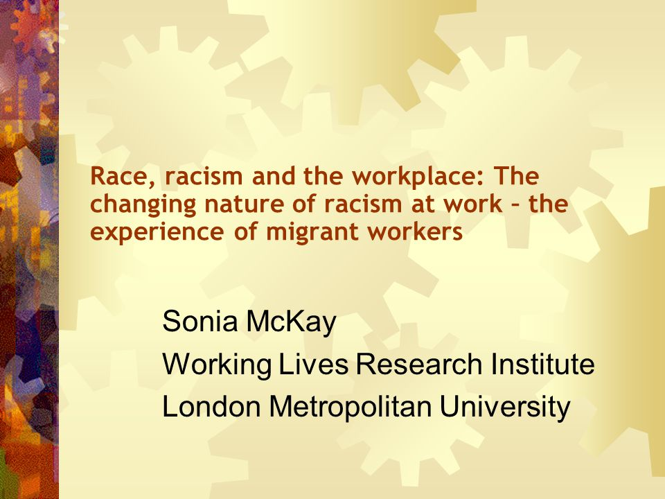 Race, racism and the workplace: The changing nature of racism at work – the experience of migrant workers Sonia McKay Working Lives Research Institute