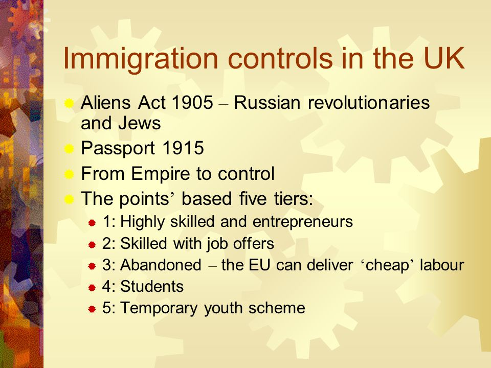 Immigration controls in the UK  Aliens Act 1905 – Russian revolutionaries and Jews  Passport 1915  From Empire to control  The points ' based five tiers:  1: Highly skilled and entrepreneurs  2: Skilled with job offers  3: Abandoned – the EU can deliver ' cheap ' labour  4: Students  5: Temporary youth scheme