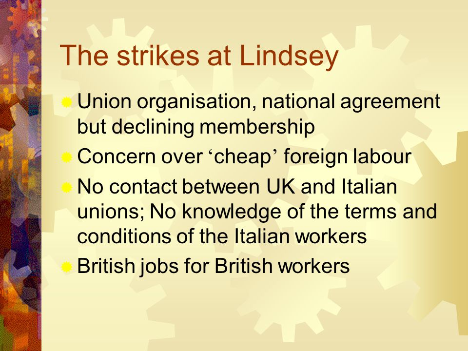 The strikes at Lindsey  Union organisation, national agreement but declining membership  Concern over ' cheap ' foreign labour  No contact between UK and Italian unions; No knowledge of the terms and conditions of the Italian workers  British jobs for British workers