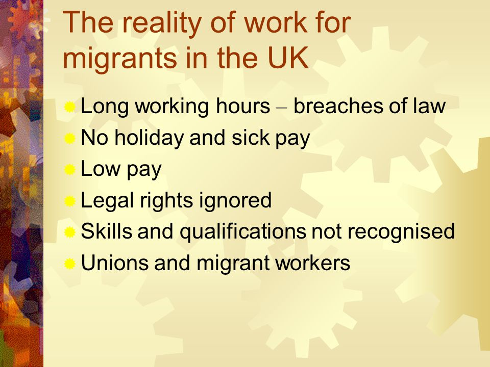 The reality of work for migrants in the UK  Long working hours – breaches of law  No holiday and sick pay  Low pay  Legal rights ignored  Skills and qualifications not recognised  Unions and migrant workers