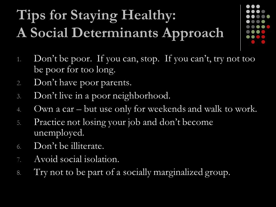 Tips for Staying Healthy: A Social Determinants Approach 1. Don't be poor. If you can, stop. If you can't, try not too be poor for too long. 2. Don't
