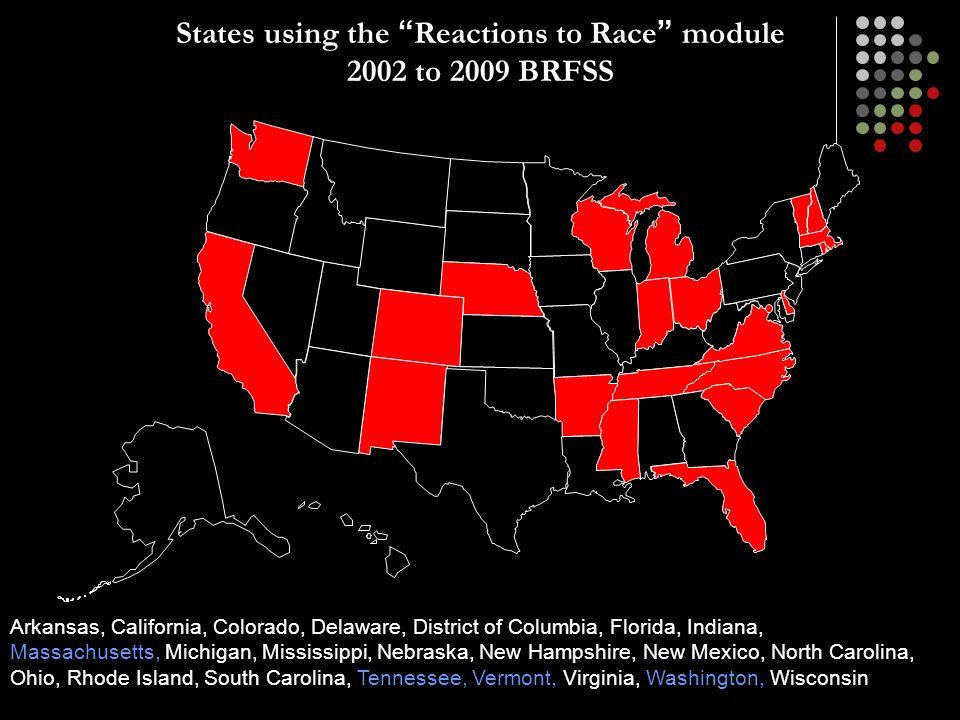 "States using the "" Reactions to Race "" module 2002 to 2009 BRFSS Arkansas, California, Colorado, Delaware, District of Columbia, Florida, Indiana, Mas"