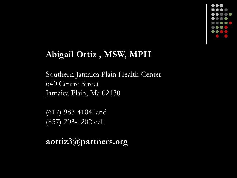 Abigail Ortiz, MSW, MPH Southern Jamaica Plain Health Center 640 Centre Street Jamaica Plain, Ma 02130 (617) 983-4104 land (857) 203-1202 cell aortiz3