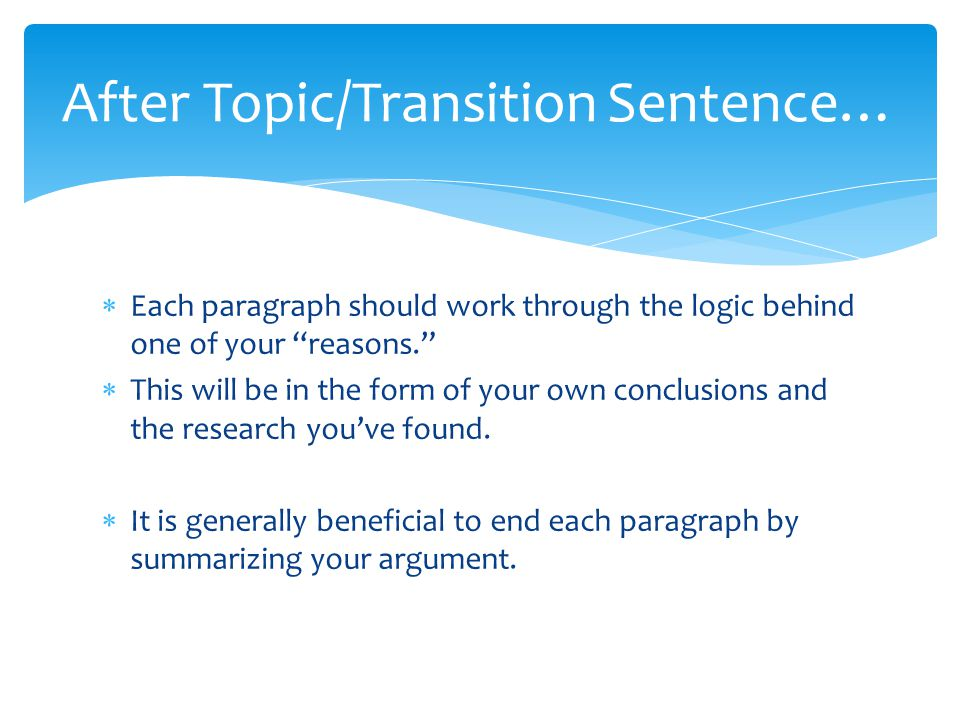 """ Each paragraph should work through the logic behind one of your """"reasons.""""  This will be in the form of your own conclusions and the research you'v"""