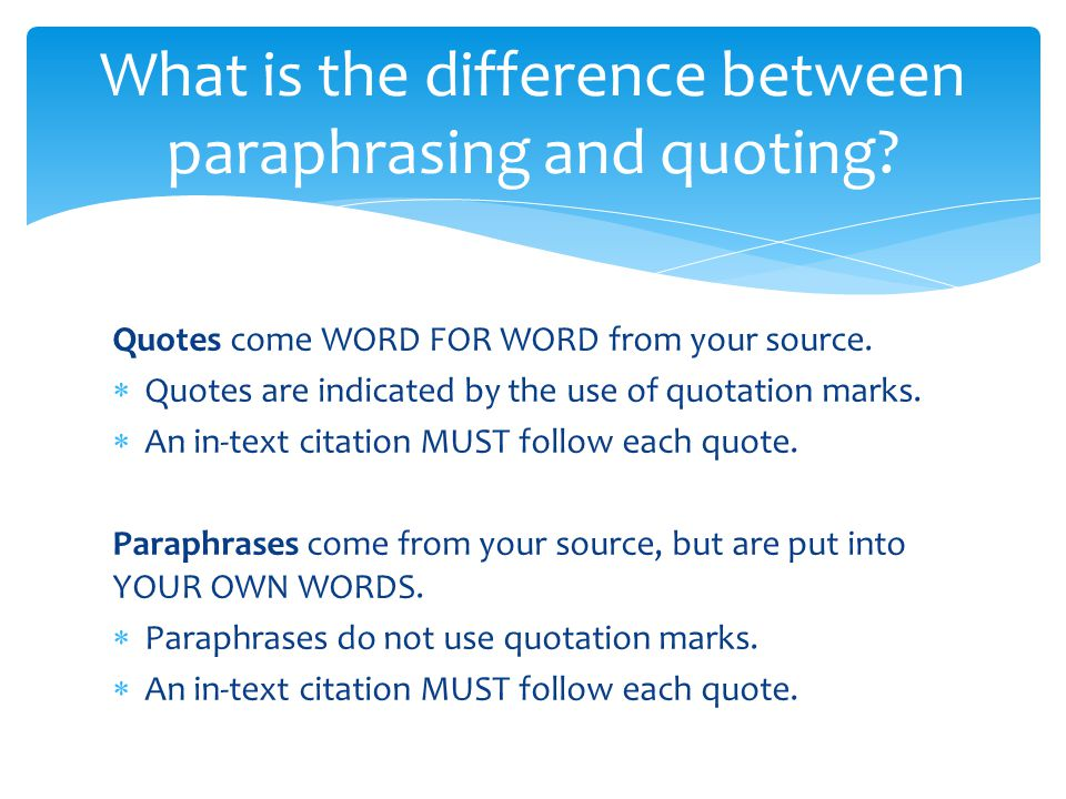 Quotes come WORD FOR WORD from your source.  Quotes are indicated by the use of quotation marks.  An in-text citation MUST follow each quote. Paraph