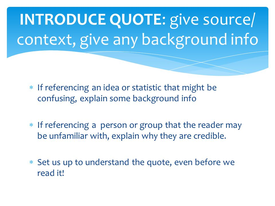  If referencing an idea or statistic that might be confusing, explain some background info  If referencing a person or group that the reader may be