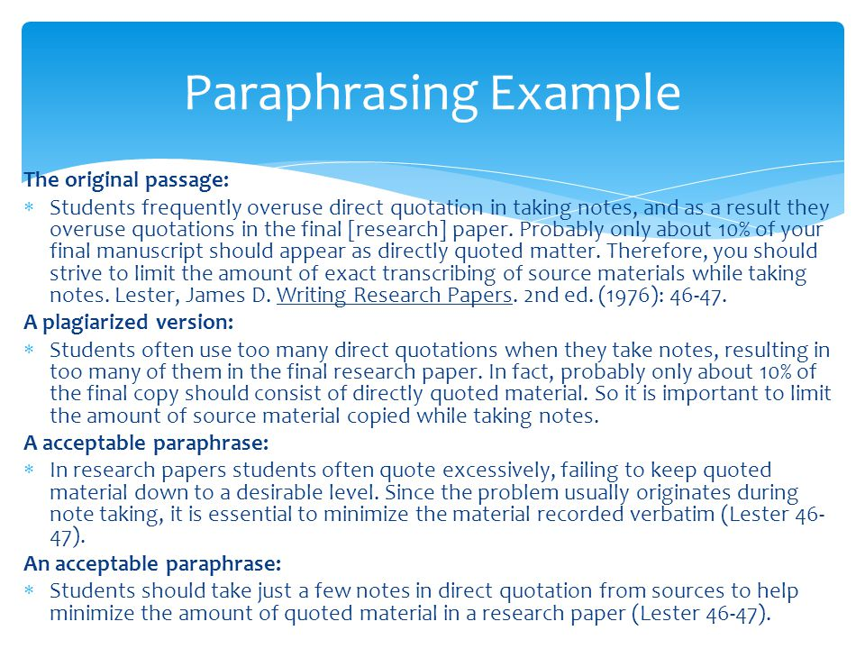 Paraphrasing Example The original passage:  Students frequently overuse direct quotation in taking notes, and as a result they overuse quotations in