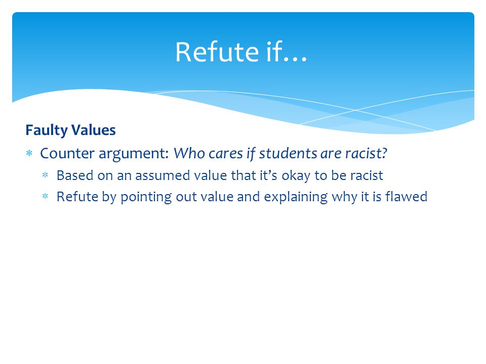 Faulty Values  Counter argument: Who cares if students are racist?  Based on an assumed value that it's okay to be racist  Refute by pointing out v