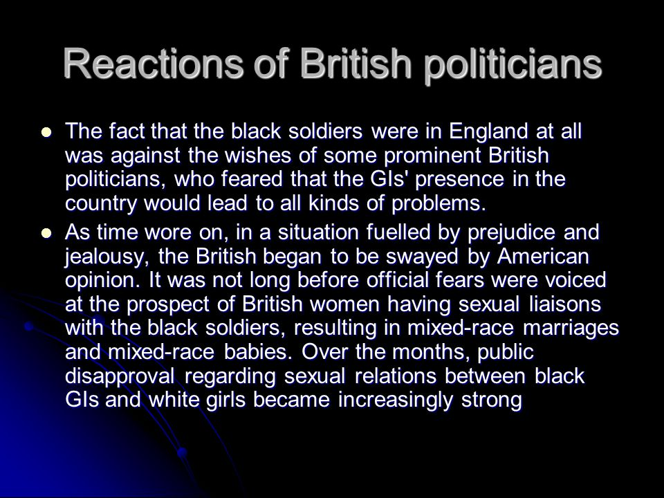 Reactions of British politicians The fact that the black soldiers were in England at all was against the wishes of some prominent British politicians, who feared that the GIs presence in the country would lead to all kinds of problems.