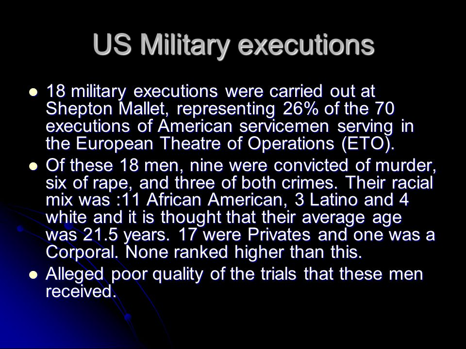 US Military executions 18 military executions were carried out at Shepton Mallet, representing 26% of the 70 executions of American servicemen serving in the European Theatre of Operations (ETO).