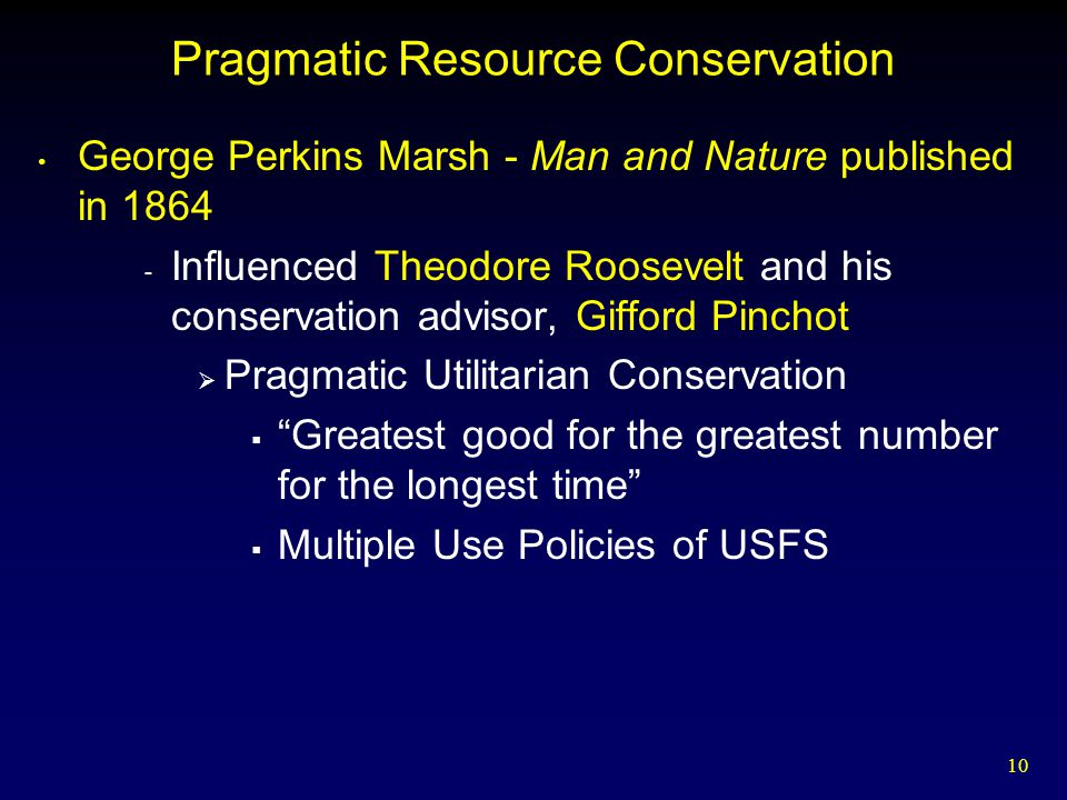 10 Pragmatic Resource Conservation George Perkins Marsh - Man and Nature published in 1864 - Influenced Theodore Roosevelt and his conservation adviso