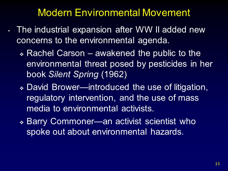 13 Modern Environmental Movement The industrial expansion after WW II added new concerns to the environmental agenda.  Rachel Carson – awakened the p