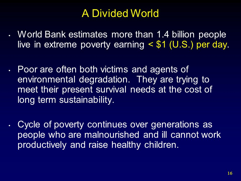 16 A Divided World World Bank estimates more than 1.4 billion people live in extreme poverty earning < $1 (U.S.) per day. Poor are often both victims