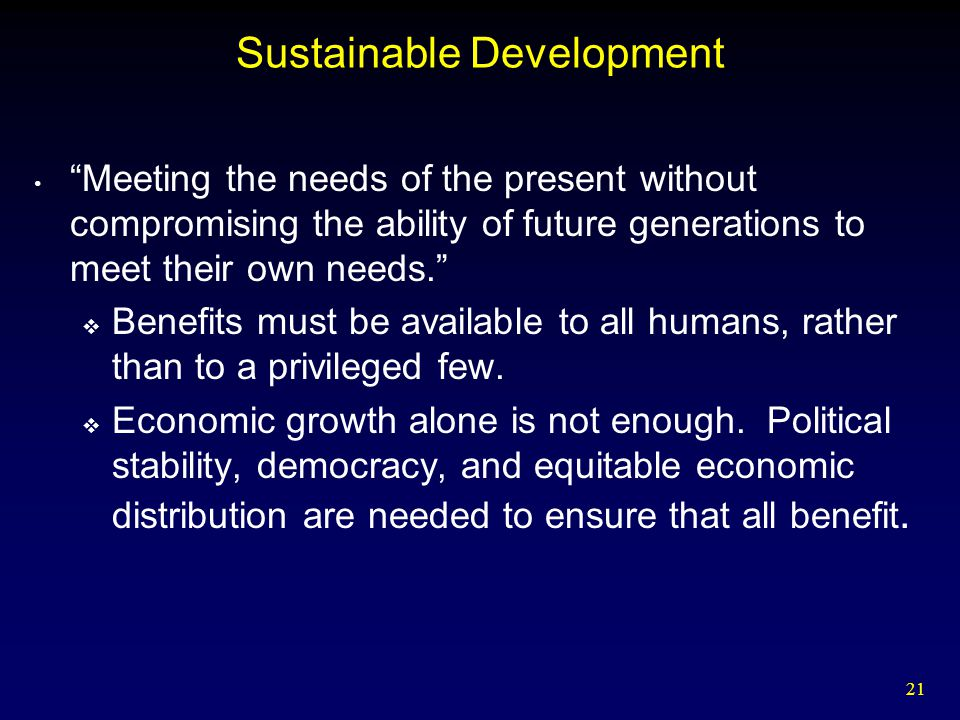 """21 Sustainable Development """"Meeting the needs of the present without compromising the ability of future generations to meet their own needs.""""  Benefi"""