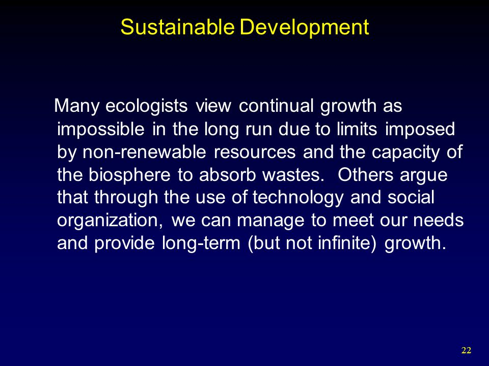 22 Sustainable Development Many ecologists view continual growth as impossible in the long run due to limits imposed by non-renewable resources and th