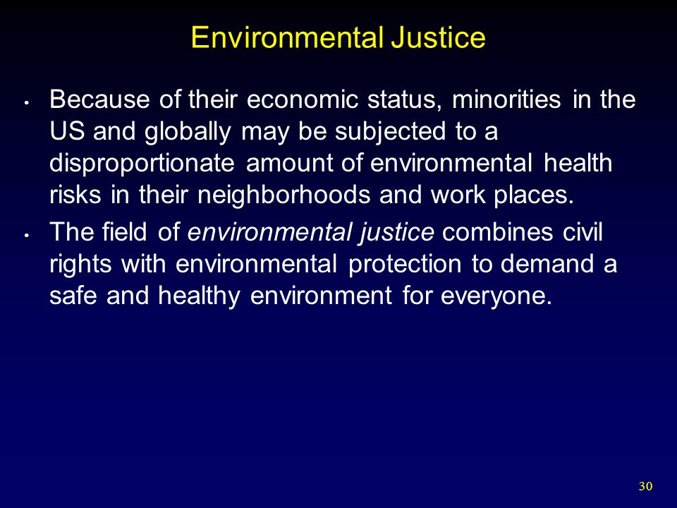 30 Environmental Justice Because of their economic status, minorities in the US and globally may be subjected to a disproportionate amount of environm