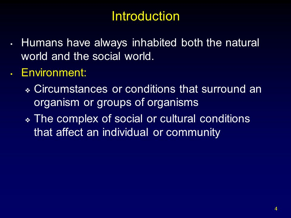 4 Introduction Humans have always inhabited both the natural world and the social world. Environment:  Circumstances or conditions that surround an o