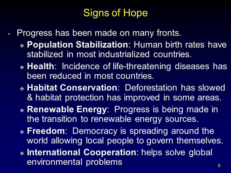 8 Signs of Hope Progress has been made on many fronts.  Population Stabilization: Human birth rates have stabilized in most industrialized countries.