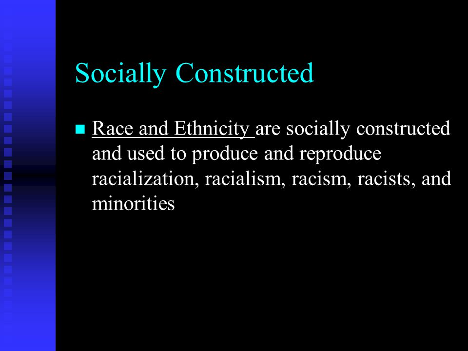 Socially Constructed n Race and Ethnicity are socially constructed and used to produce and reproduce racialization, racialism, racism, racists, and mi