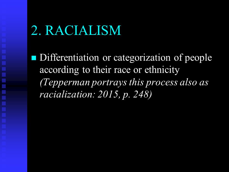 2. RACIALISM n n Differentiation or categorization of people according to their race or ethnicity (Tepperman portrays this process also as racializati