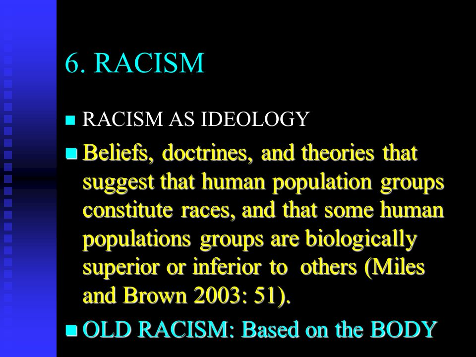 6. RACISM n n RACISM AS IDEOLOGY n Beliefs, doctrines, and theories that suggest that human population groups constitute races, and that some human po